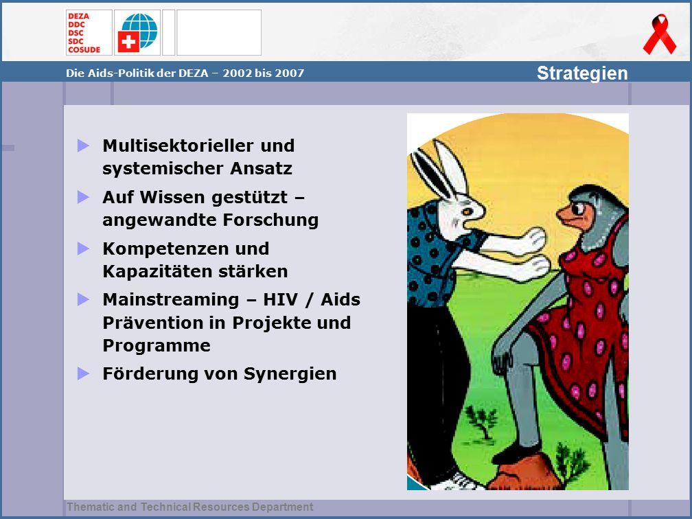Thematic and Technical Resources Department Strategien Die Aids-Politik der DEZA – 2002 bis 2007  Multisektorieller und systemischer Ansatz  Auf Wissen gestützt – angewandte Forschung  Kompetenzen und Kapazitäten stärken  Mainstreaming – HIV / Aids Prävention in Projekte und Programme  Förderung von Synergien