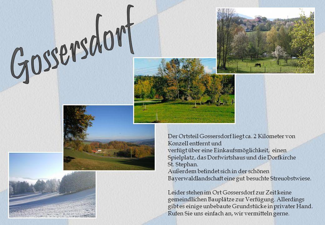 Der Ortsteil Gossersdorf liegt ca. 2 Kilometer von Konzell entfernt und verfügt über eine Einkaufsmöglichkeit, einen Spielplatz, das Dorfwirtshaus und