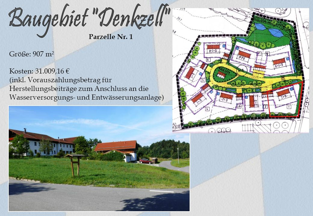 Parzelle Nr. 1 Größe: 907 m² Kosten: 31.009,16 € (inkl. Vorauszahlungsbetrag für Herstellungsbeiträge zum Anschluss an die Wasserversorgungs- und Entw