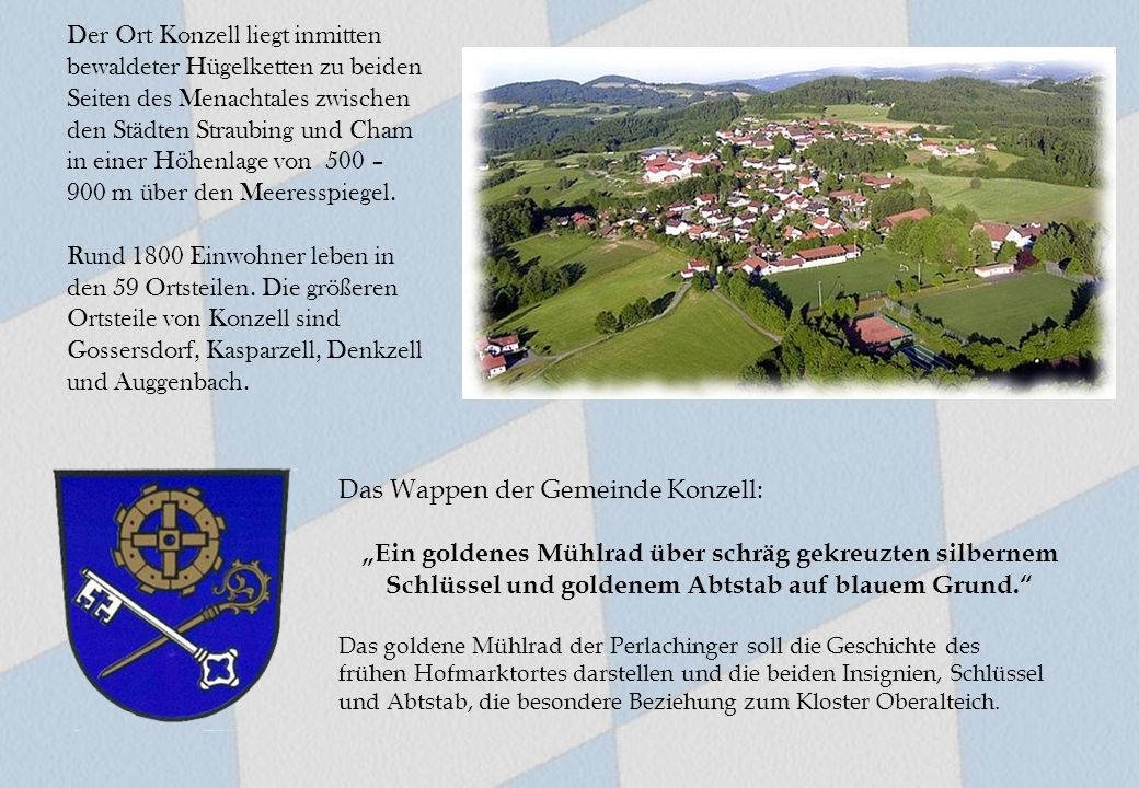 Der Ort Konzell liegt inmitten bewaldeter Hügelketten zu beiden Seiten des Menachtales zwischen den Städten Straubing und Cham in einer Höhenlage von