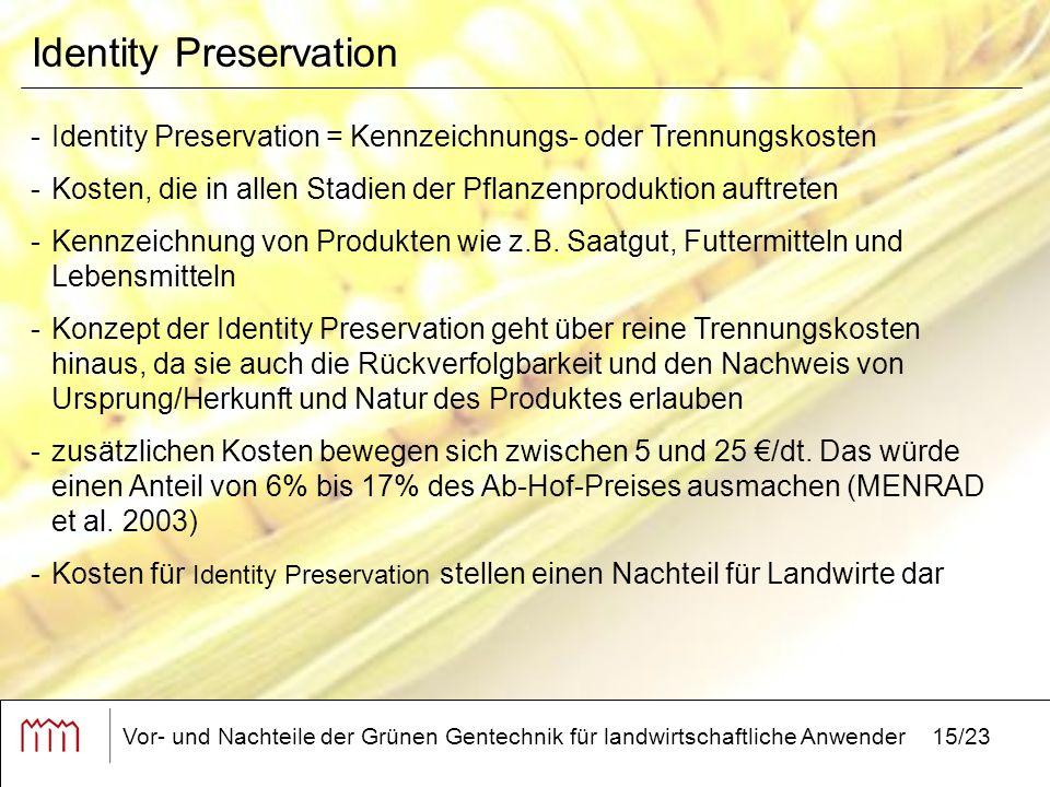 Vor- und Nachteile der Grünen Gentechnik für landwirtschaftliche Anwender15/23 Identity Preservation -Identity Preservation = Kennzeichnungs- oder Trennungskosten -Kosten, die in allen Stadien der Pflanzenproduktion auftreten -Kennzeichnung von Produkten wie z.B.