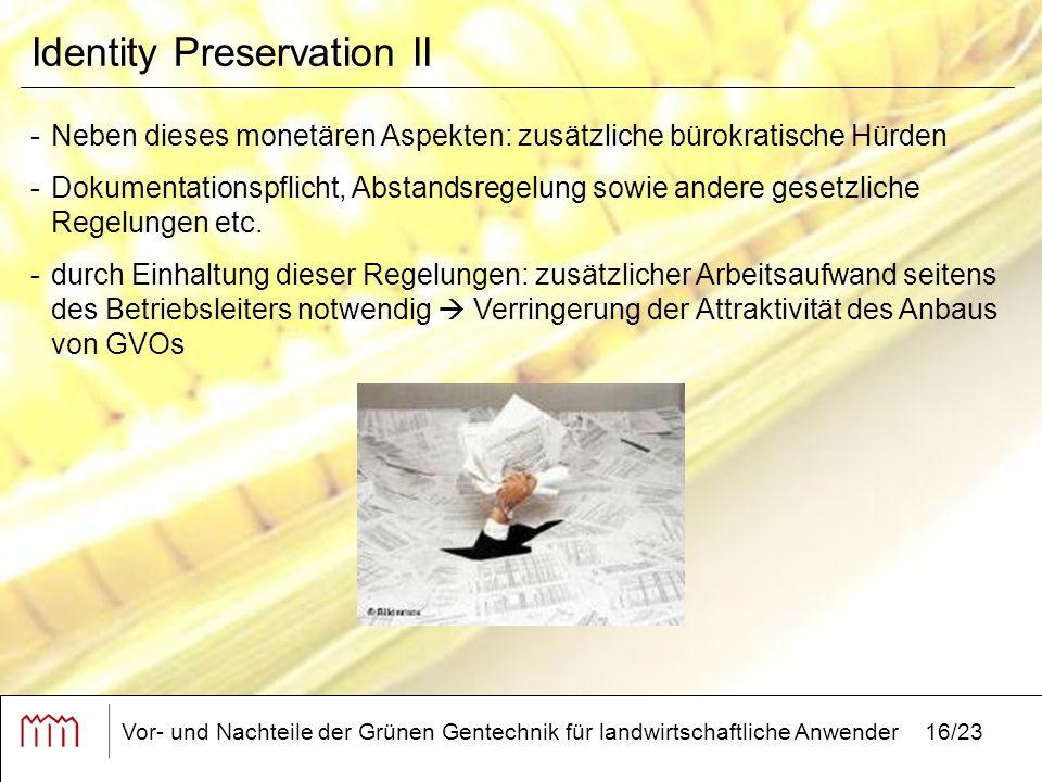 Vor- und Nachteile der Grünen Gentechnik für landwirtschaftliche Anwender16/23 Identity Preservation II -Neben dieses monetären Aspekten: zusätzliche bürokratische Hürden -Dokumentationspflicht, Abstandsregelung sowie andere gesetzliche Regelungen etc.