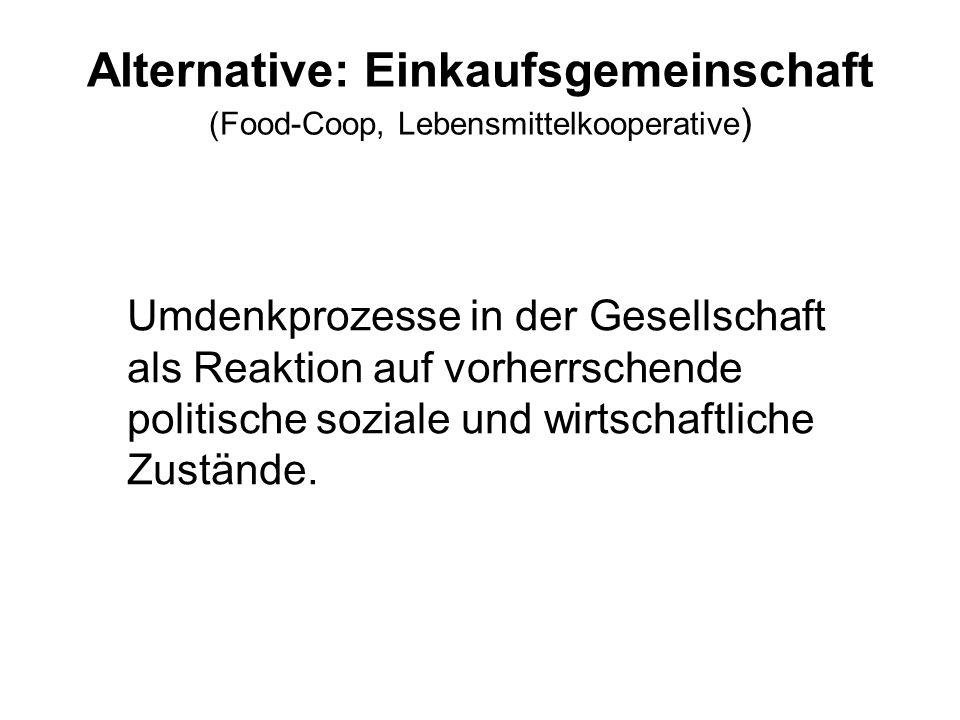 Alternative: Einkaufsgemeinschaft (Food-Coop, Lebensmittelkooperative ) Umdenkprozesse in der Gesellschaft als Reaktion auf vorherrschende politische soziale und wirtschaftliche Zustände.