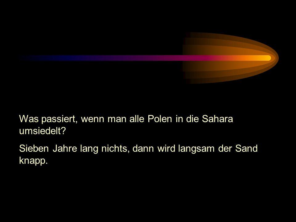 Was passiert, wenn man alle Polen in die Sahara umsiedelt.