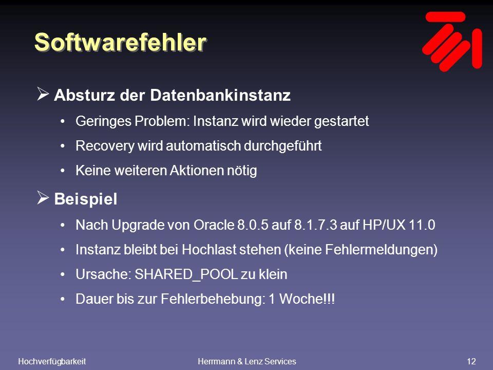 HochverfügbarkeitHerrmann & Lenz Services12 Softwarefehler  Absturz der Datenbankinstanz Geringes Problem: Instanz wird wieder gestartet Recovery wird automatisch durchgeführt Keine weiteren Aktionen nötig  Beispiel Nach Upgrade von Oracle 8.0.5 auf 8.1.7.3 auf HP/UX 11.0 Instanz bleibt bei Hochlast stehen (keine Fehlermeldungen) Ursache: SHARED_POOL zu klein Dauer bis zur Fehlerbehebung: 1 Woche!!!