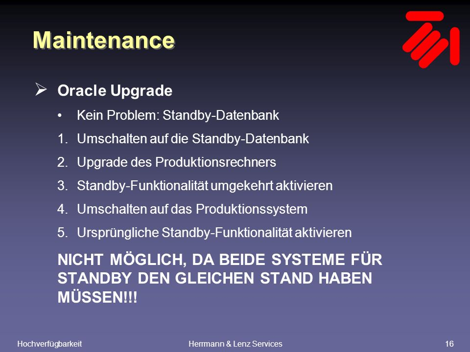 HochverfügbarkeitHerrmann & Lenz Services16 Maintenance  Oracle Upgrade Kein Problem: Standby-Datenbank 1.Umschalten auf die Standby-Datenbank 2.Upgrade des Produktionsrechners 3.Standby-Funktionalität umgekehrt aktivieren 4.Umschalten auf das Produktionssystem 5.Ursprüngliche Standby-Funktionalität aktivieren NICHT MÖGLICH, DA BEIDE SYSTEME FÜR STANDBY DEN GLEICHEN STAND HABEN MÜSSEN!!!