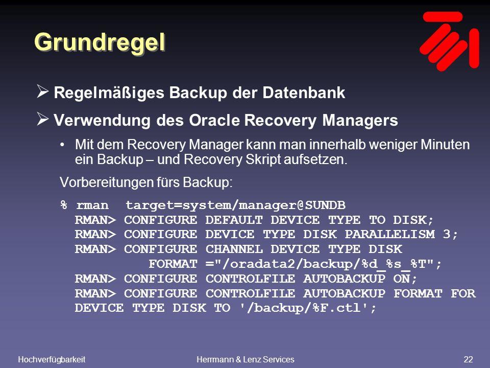 HochverfügbarkeitHerrmann & Lenz Services22 Grundregel  Regelmäßiges Backup der Datenbank  Verwendung des Oracle Recovery Managers Mit dem Recovery Manager kann man innerhalb weniger Minuten ein Backup – und Recovery Skript aufsetzen.