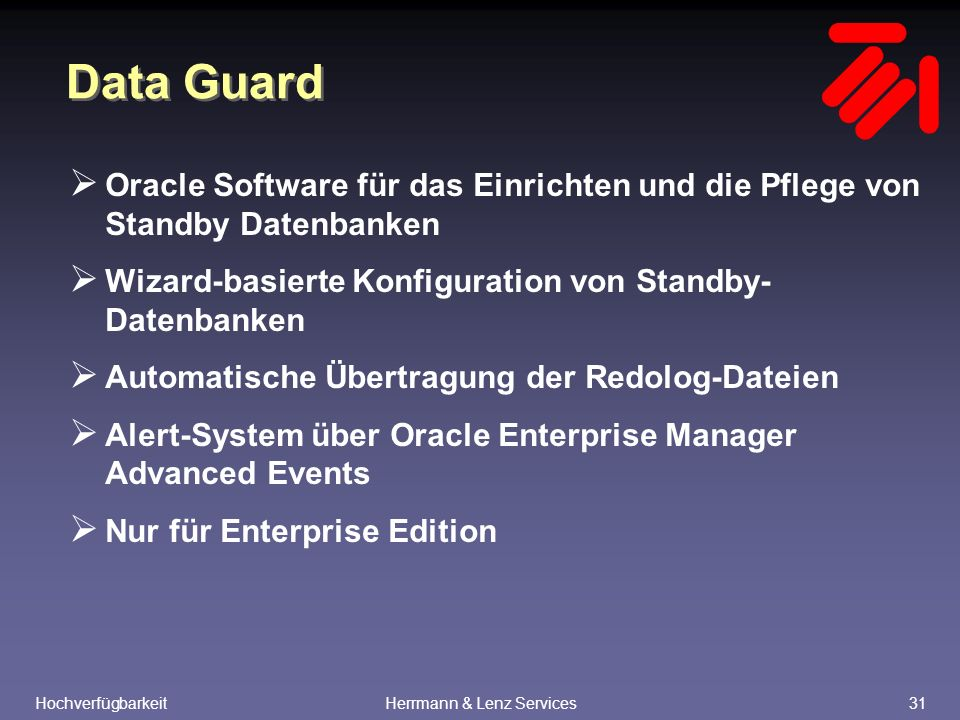 HochverfügbarkeitHerrmann & Lenz Services31 Data Guard  Oracle Software für das Einrichten und die Pflege von Standby Datenbanken  Wizard-basierte Konfiguration von Standby- Datenbanken  Automatische Übertragung der Redolog-Dateien  Alert-System über Oracle Enterprise Manager Advanced Events  Nur für Enterprise Edition