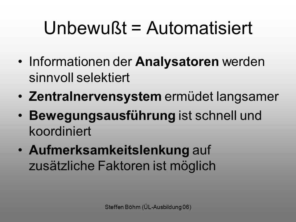 Steffen Böhm (ÜL-Ausbildung 06) Unbewußt = Automatisiert Informationen der Analysatoren werden sinnvoll selektiert Zentralnervensystem ermüdet langsamer Bewegungsausführung ist schnell und koordiniert Aufmerksamkeitslenkung auf zusätzliche Faktoren ist möglich