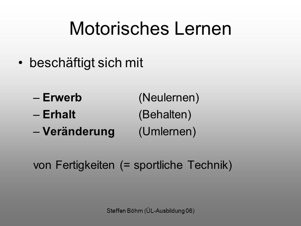 Steffen Böhm (ÜL-Ausbildung 06) Motorisches Lernen beschäftigt sich mit –Erwerb (Neulernen) –Erhalt (Behalten) –Veränderung (Umlernen) von Fertigkeiten (= sportliche Technik)