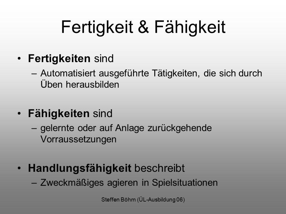 Steffen Böhm (ÜL-Ausbildung 06) Fertigkeit & Fähigkeit Fertigkeiten sind –Automatisiert ausgeführte Tätigkeiten, die sich durch Üben herausbilden Fähigkeiten sind –gelernte oder auf Anlage zurückgehende Vorraussetzungen Handlungsfähigkeit beschreibt –Zweckmäßiges agieren in Spielsituationen