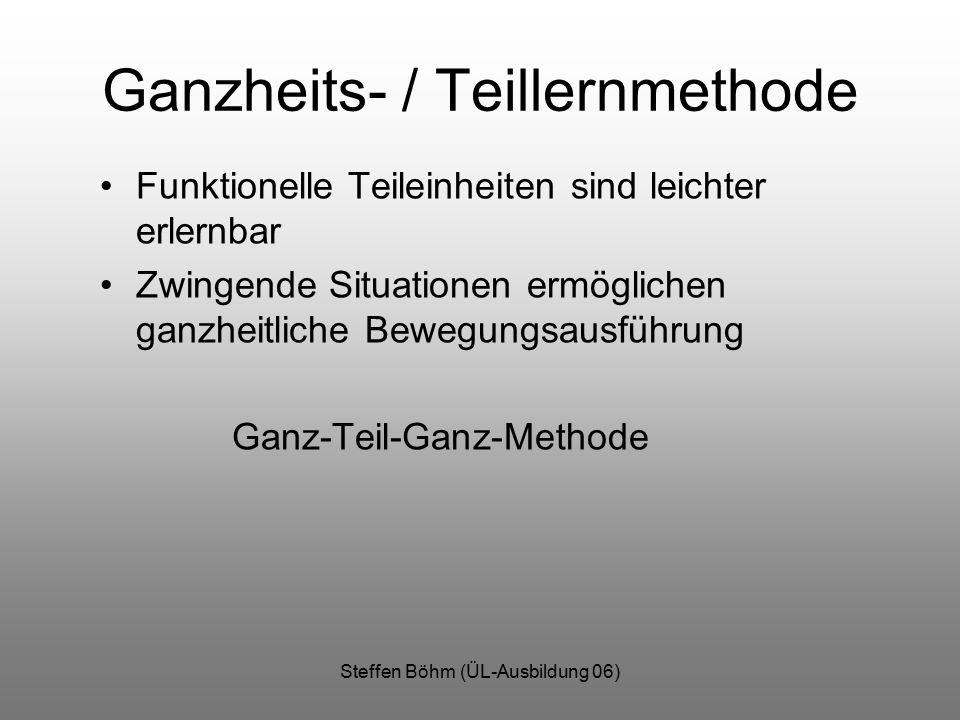 Steffen Böhm (ÜL-Ausbildung 06) Ganzheits- / Teillernmethode Funktionelle Teileinheiten sind leichter erlernbar Zwingende Situationen ermöglichen ganzheitliche Bewegungsausführung Ganz-Teil-Ganz-Methode