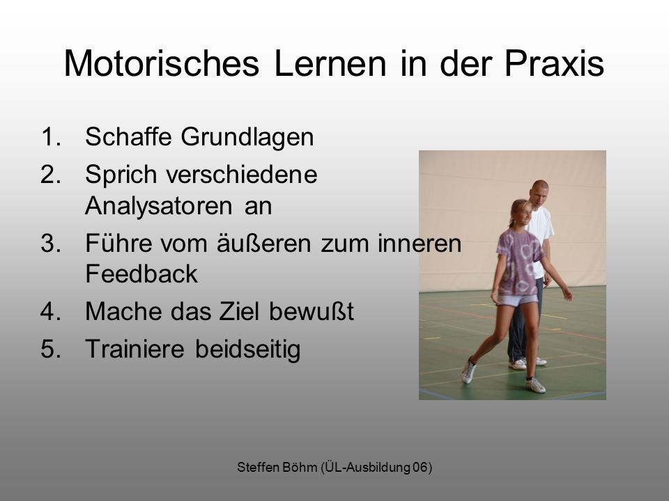 Steffen Böhm (ÜL-Ausbildung 06) Motorisches Lernen in der Praxis 1.Schaffe Grundlagen 2.Sprich verschiedene Analysatoren an 3.Führe vom äußeren zum in