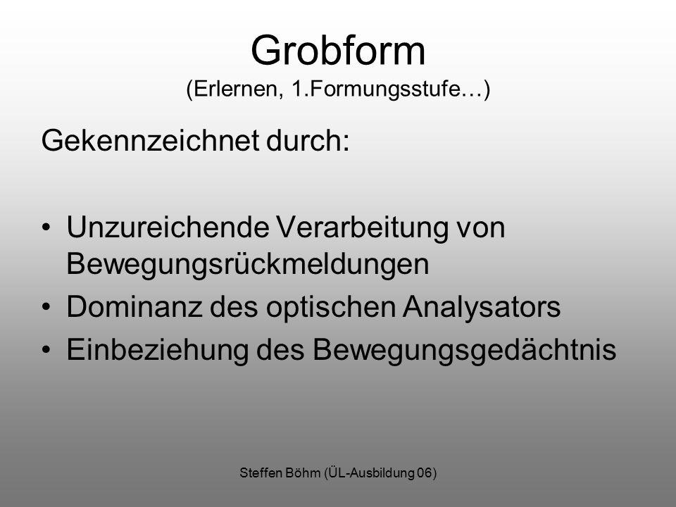 Steffen Böhm (ÜL-Ausbildung 06) Grobform (Erlernen, 1.Formungsstufe…) Gekennzeichnet durch: Unzureichende Verarbeitung von Bewegungsrückmeldungen Dominanz des optischen Analysators Einbeziehung des Bewegungsgedächtnis