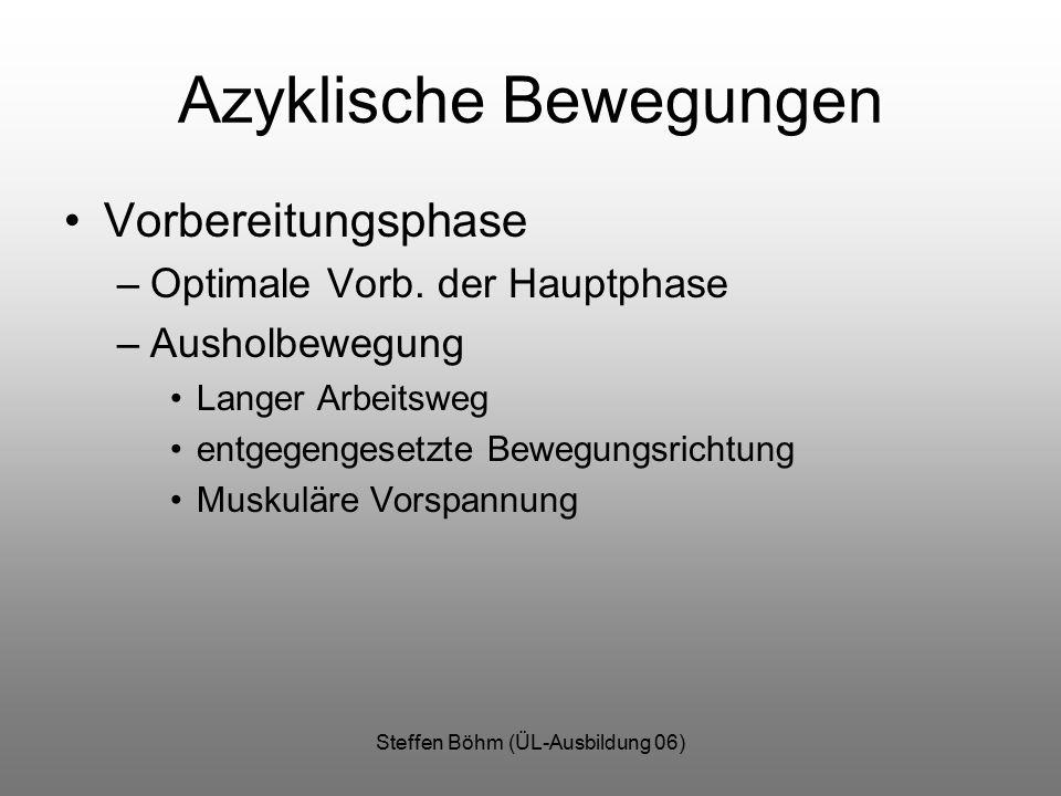 Steffen Böhm (ÜL-Ausbildung 06) Azyklische Bewegungen Vorbereitungsphase –Optimale Vorb. der Hauptphase –Ausholbewegung Langer Arbeitsweg entgegengese