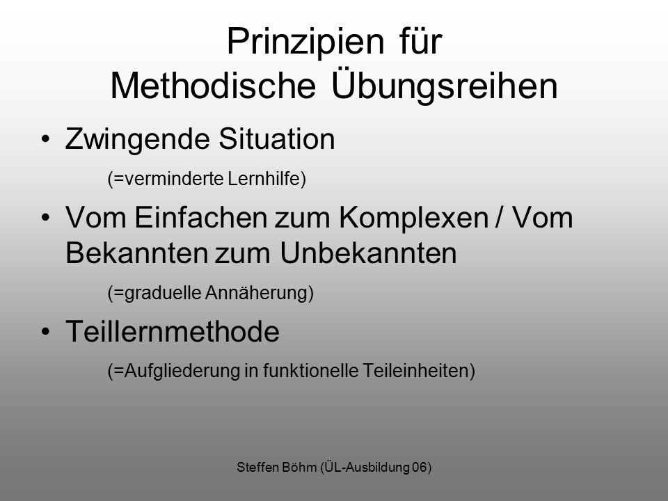 Steffen Böhm (ÜL-Ausbildung 06) Prinzipien für Methodische Übungsreihen Zwingende Situation (=verminderte Lernhilfe) Vom Einfachen zum Komplexen / Vom
