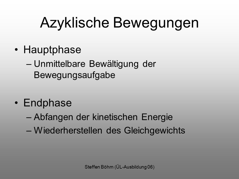 Steffen Böhm (ÜL-Ausbildung 06) Azyklische Bewegungen Hauptphase –Unmittelbare Bewältigung der Bewegungsaufgabe Endphase –Abfangen der kinetischen Energie –Wiederherstellen des Gleichgewichts
