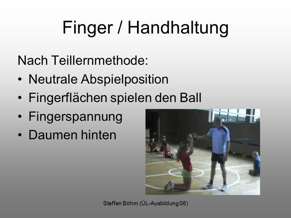 Steffen Böhm (ÜL-Ausbildung 06) Finger / Handhaltung Nach Teillernmethode: Neutrale Abspielposition Fingerflächen spielen den Ball Fingerspannung Daumen hinten