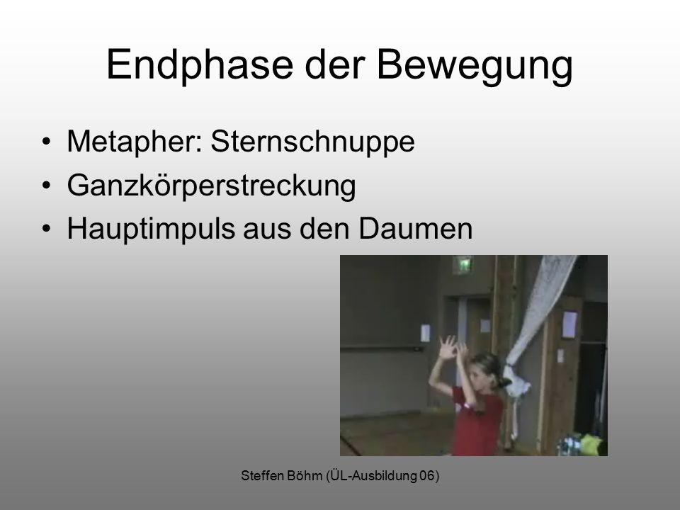 Steffen Böhm (ÜL-Ausbildung 06) Endphase der Bewegung Metapher: Sternschnuppe Ganzkörperstreckung Hauptimpuls aus den Daumen