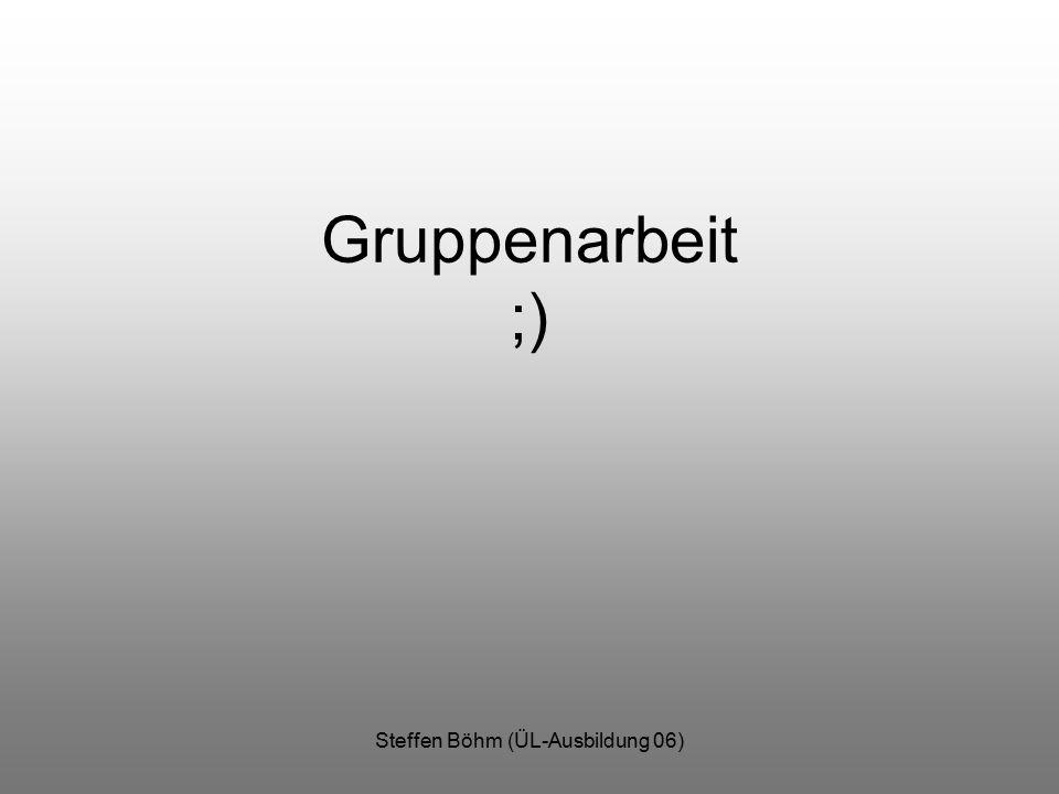 Steffen Böhm (ÜL-Ausbildung 06) Gruppenarbeit ;)