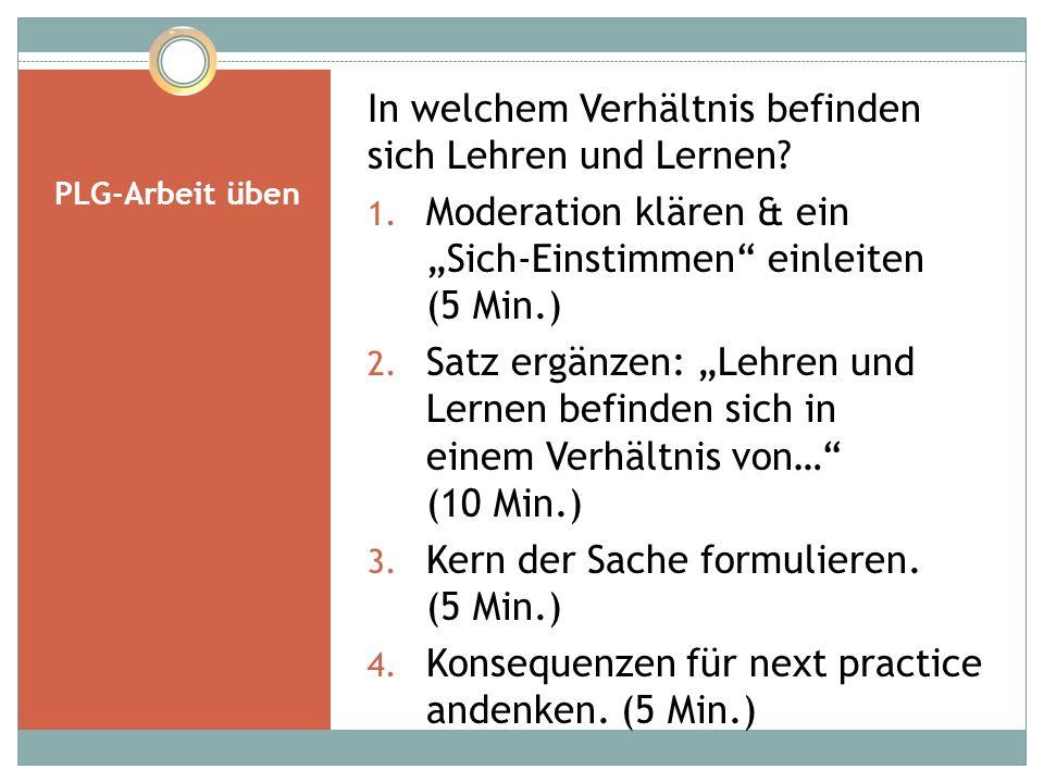 """PLG-Arbeit üben In welchem Verhältnis befinden sich Lehren und Lernen? 1. Moderation klären & ein """"Sich-Einstimmen"""" einleiten (5 Min.) 2. Satz ergänze"""