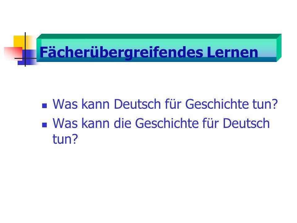 Fächerübergreifendes Lernen Was kann Deutsch für Geschichte tun? Was kann die Geschichte für Deutsch tun?