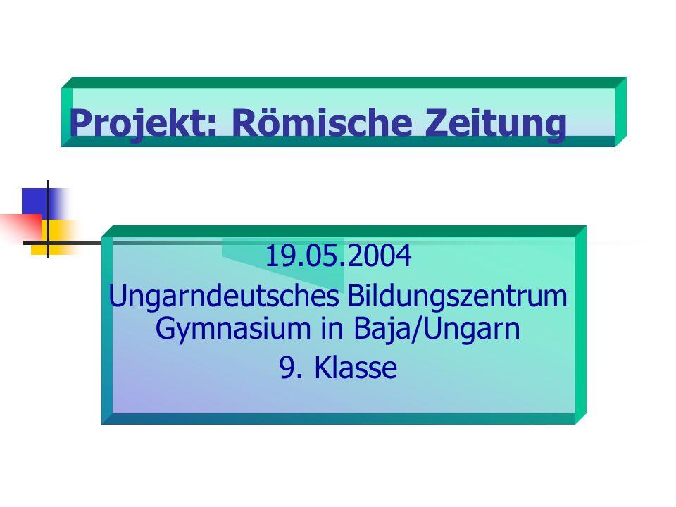Projekt: Römische Zeitung 19.05.2004 Ungarndeutsches Bildungszentrum Gymnasium in Baja/Ungarn 9. Klasse