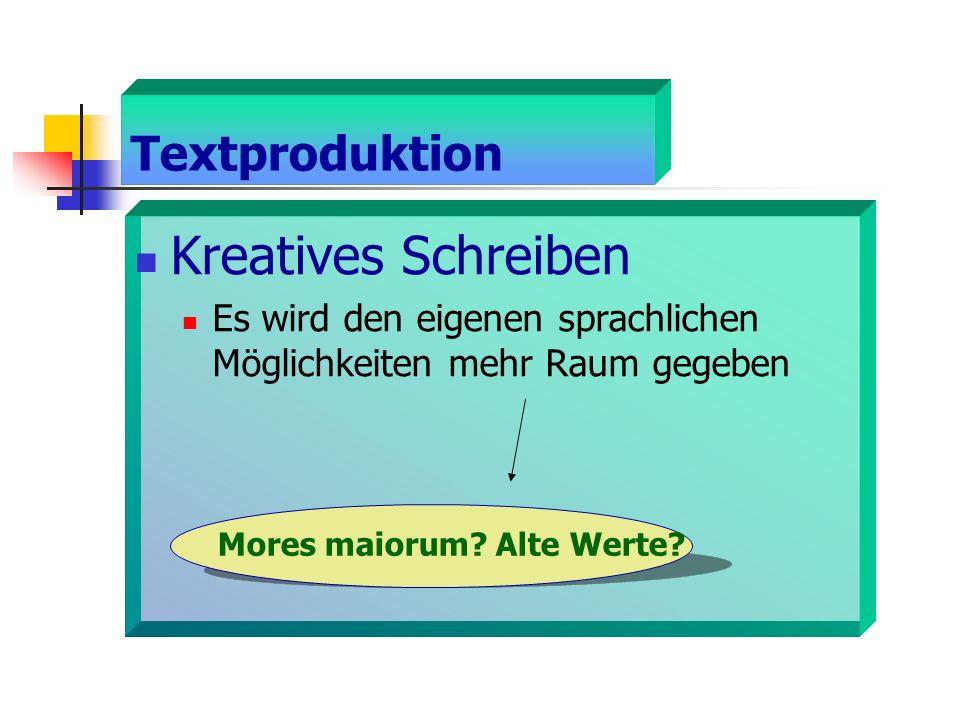 Textproduktion Kreatives Schreiben Es wird den eigenen sprachlichen Möglichkeiten mehr Raum gegeben Mores maiorum? Alte Werte?