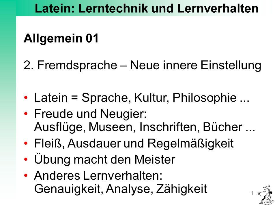 Latein: Lerntechnik und Lernverhalten 1 Allgemein 01 2. Fremdsprache – Neue innere Einstellung Latein = Sprache, Kultur, Philosophie... Freude und Neu