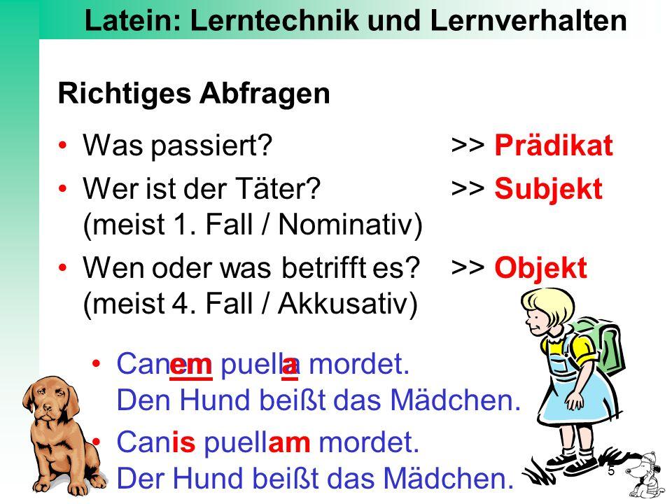 Latein: Lerntechnik und Lernverhalten 5 Richtiges Abfragen Was passiert? >> Prädikat Wer ist der Täter? >> Subjekt (meist 1. Fall / Nominativ) Wen ode