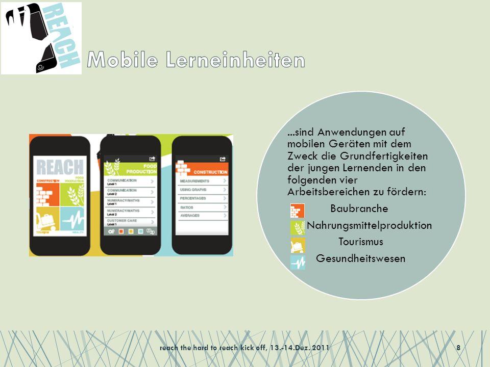 ...sind Anwendungen auf mobilen Geräten mit dem Zweck die Grundfertigkeiten der jungen Lernenden in den folgenden vier Arbeitsbereichen zu fördern: Baubranche Nahrungsmittelproduktion Tourismus Gesundheitswesen reach the hard to reach kick off, 13.-14.Dez.