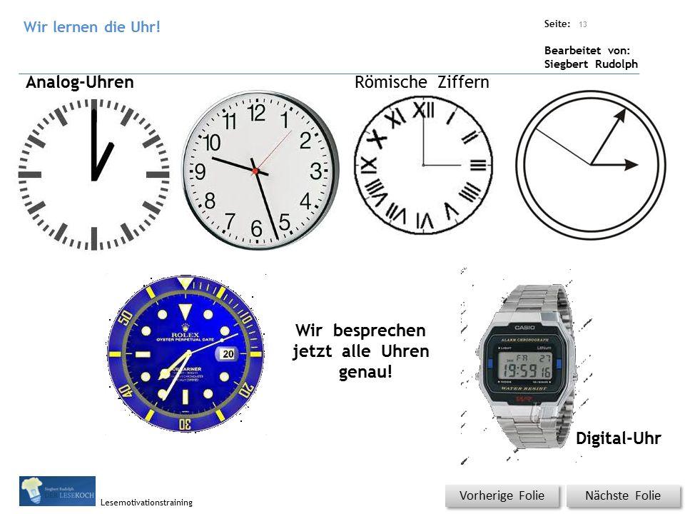 Übungsart: Titel: Quelle: Seite: Bearbeitet von: Siegbert Rudolph Lesemotivationstraining 13 Nächste Folie Vorherige Folie Analog-Uhren Digital-Uhr Wir besprechen jetzt alle Uhren genau.