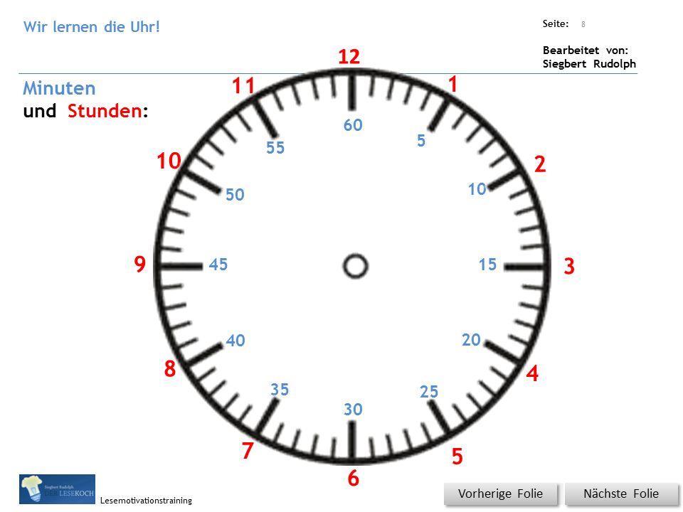 Übungsart: Titel: Quelle: Seite: Bearbeitet von: Siegbert Rudolph Lesemotivationstraining Nächste Folie Vorherige Folie 60 5 10 15 20 25 30 35 40 45 50 55 Minuten und Stunden: 12 1 2 3 4 5 6 7 8 9 10 11 8 Wir lernen die Uhr!