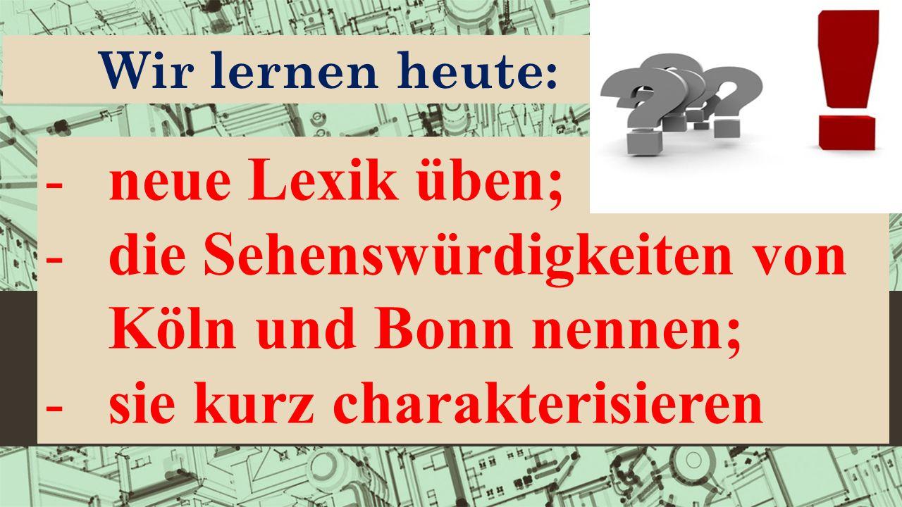Wir lernen heute: -neue Lexik üben; -die Sehenswürdigkeiten von Köln und Bonn nennen; -sie kurz charakterisieren