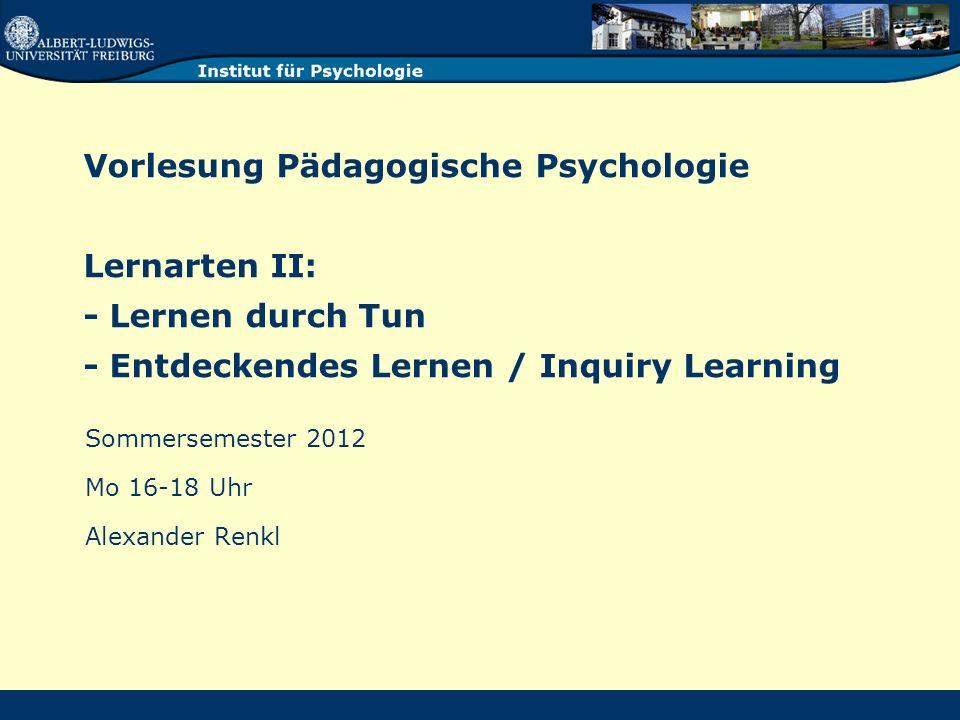 Vorlesung Pädagogische Psychologie Lernarten II: - Lernen durch Tun - Entdeckendes Lernen / Inquiry Learning Sommersemester 2012 Mo 16-18 Uhr Alexander Renkl