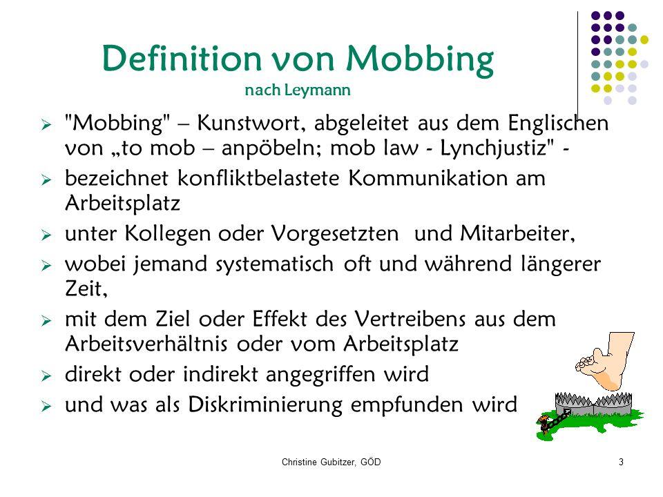 """Christine Gubitzer, GÖD3 Definition von Mobbing nach Leymann  Mobbing – Kunstwort, abgeleitet aus dem Englischen von """"to mob – anpöbeln; mob law - Lynchjustiz -  bezeichnet konfliktbelastete Kommunikation am Arbeitsplatz  unter Kollegen oder Vorgesetzten und Mitarbeiter,  wobei jemand systematisch oft und während längerer Zeit,  mit dem Ziel oder Effekt des Vertreibens aus dem Arbeitsverhältnis oder vom Arbeitsplatz  direkt oder indirekt angegriffen wird  und was als Diskriminierung empfunden wird"""