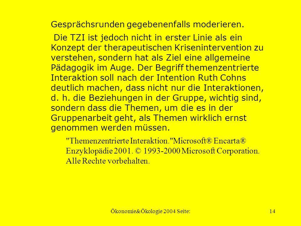 Ökonomie&Ökologie 2004 Seite:13 Themenzentrierte Interaktion, von Ruth Cohn entwickelte Methode der themenzentrierten Gruppenarbeit und Gruppenpsychotherapie, bei der von den Teilnehmern konzentriert eine bestimmte Thematik bearbeitet wird.