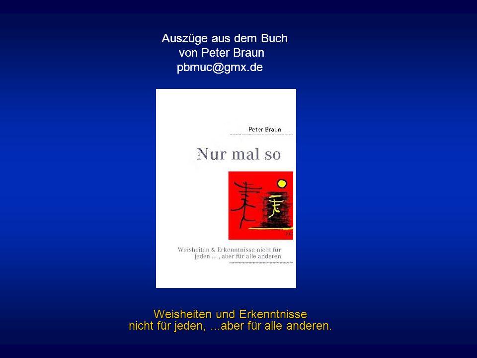 Weisheiten und Erkenntnisse nicht für jeden,...aber für alle anderen. Auszüge aus dem Buch von Peter Braun pbmuc@gmx.de
