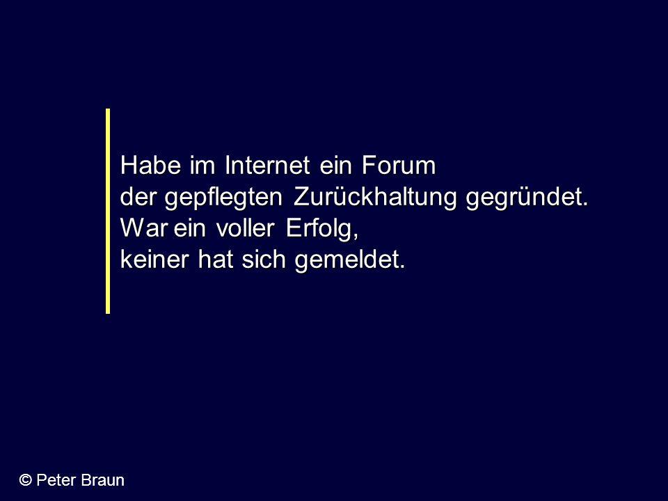 Habe im Internet ein Forum der gepflegten Zurückhaltung gegründet. War ein voller Erfolg, keiner hat sich gemeldet. © Peter Braun