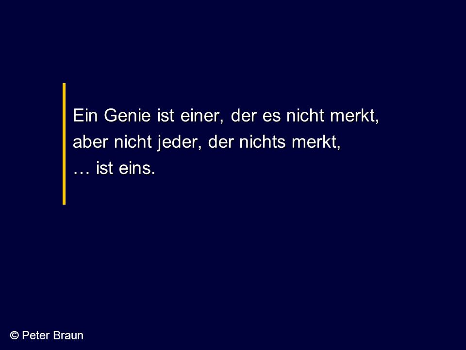 Ein Genie ist einer, der es nicht merkt, aber nicht jeder, der nichts merkt, … ist eins. © Peter Braun