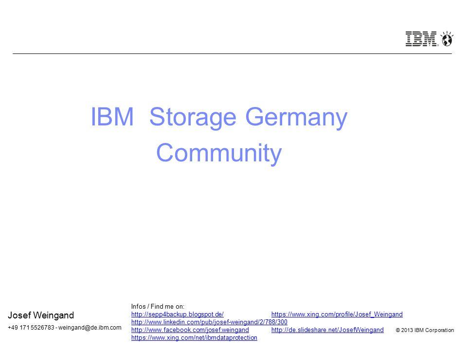 © 2012 IBM Corporation © 2013 IBM Corporation IBM Storage Germany Community Josef Weingand +49 171 5526783 - weingand@de.ibm.com Infos / Find me on: h