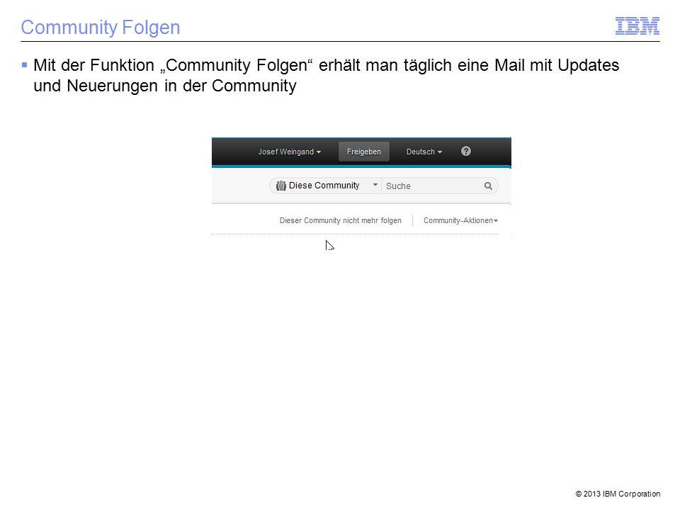 """© 2013 IBM Corporation Community Folgen  Mit der Funktion """"Community Folgen"""" erhält man täglich eine Mail mit Updates und Neuerungen in der Community"""