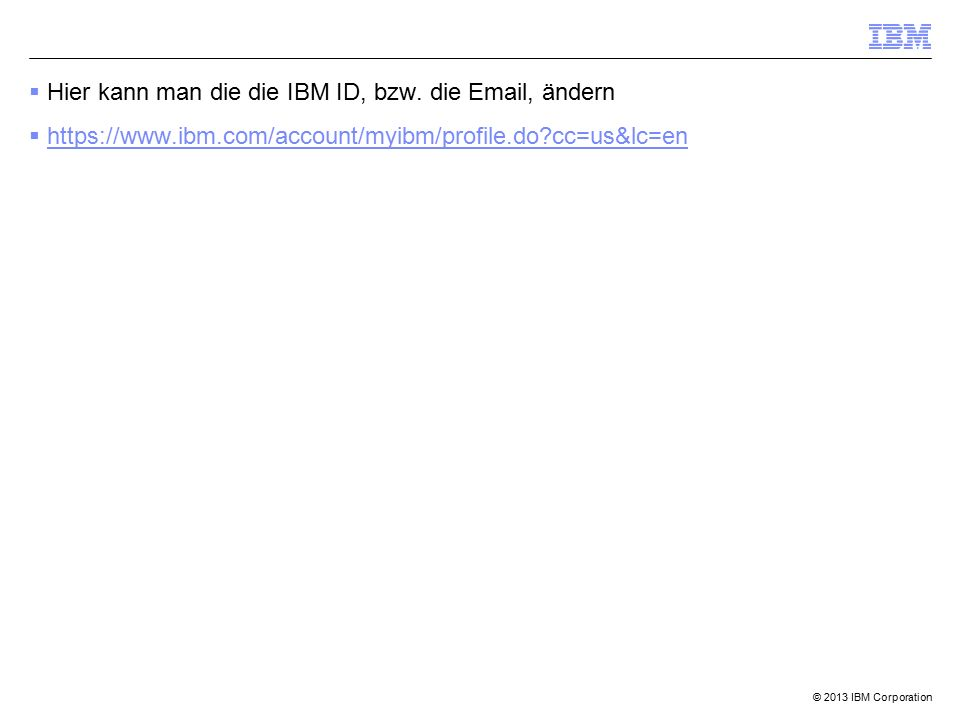 © 2013 IBM Corporation  Hier kann man die die IBM ID, bzw. die Email, ändern  https://www.ibm.com/account/myibm/profile.do?cc=us&lc=en https://www.i