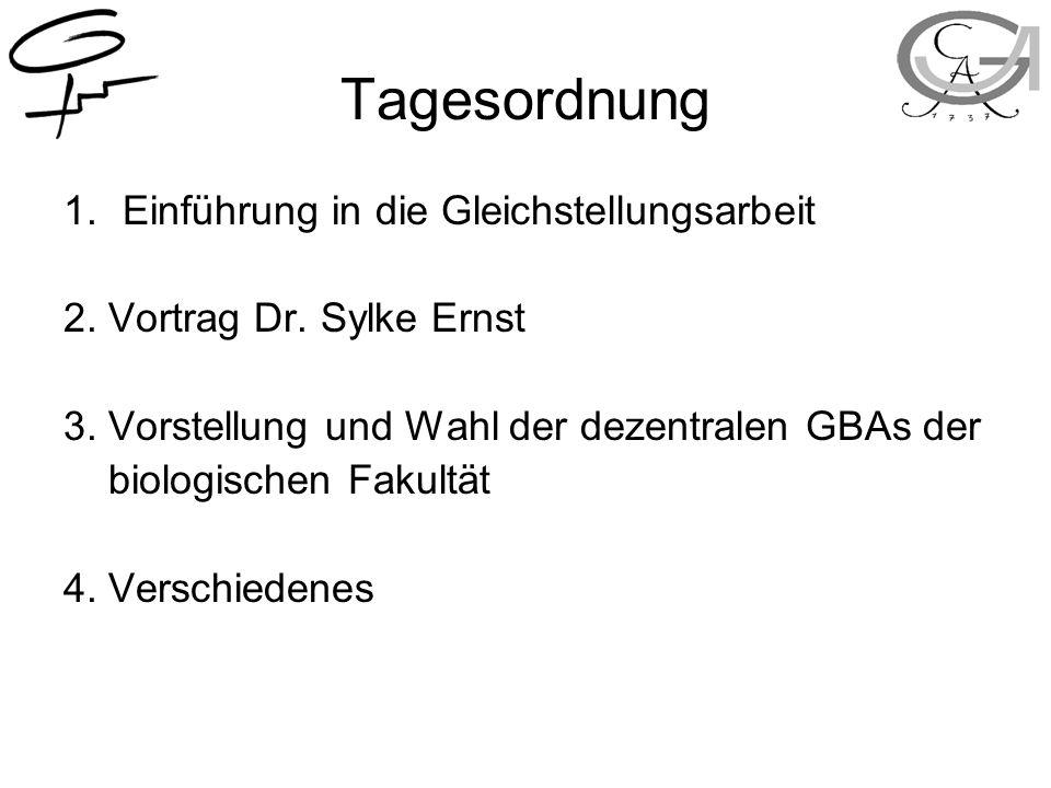 Tagesordnung 1.Einführung in die Gleichstellungsarbeit 2. Vortrag Dr. Sylke Ernst 3. Vorstellung und Wahl der dezentralen GBAs der biologischen Fakult