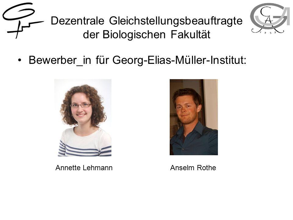 Dezentrale Gleichstellungsbeauftragte der Biologischen Fakultät Bewerber_in für Georg-Elias-Müller-Institut: Annette Lehmann Anselm Rothe