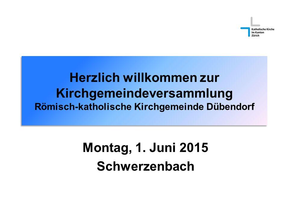 Herzlich willkommen zur Kirchgemeindeversammlung Römisch-katholische Kirchgemeinde Dübendorf Montag, 1. Juni 2015 Schwerzenbach