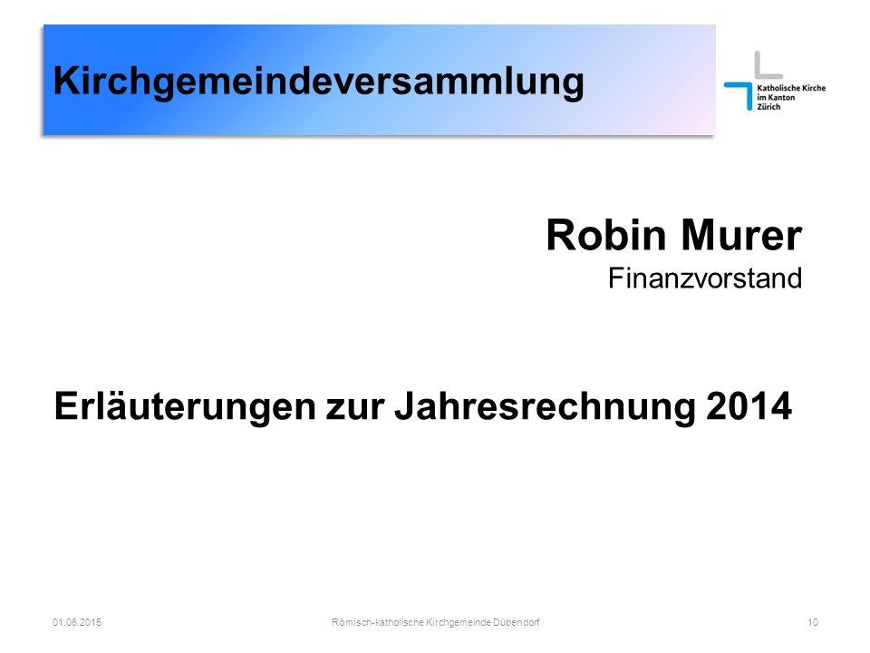 Robin Murer Finanzvorstand Römisch-katholische Kirchgemeinde Dübendorf1001.06.2015 Erläuterungen zur Jahresrechnung 2014