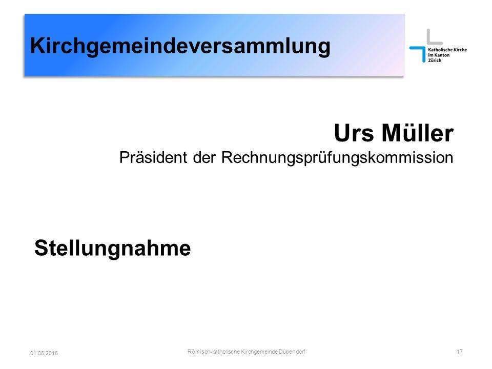 Kirchgemeindeversammlung Urs Müller Präsident der Rechnungsprüfungskommission Stellungnahme Römisch-katholische Kirchgemeinde Dübendorf17 01.06.2015