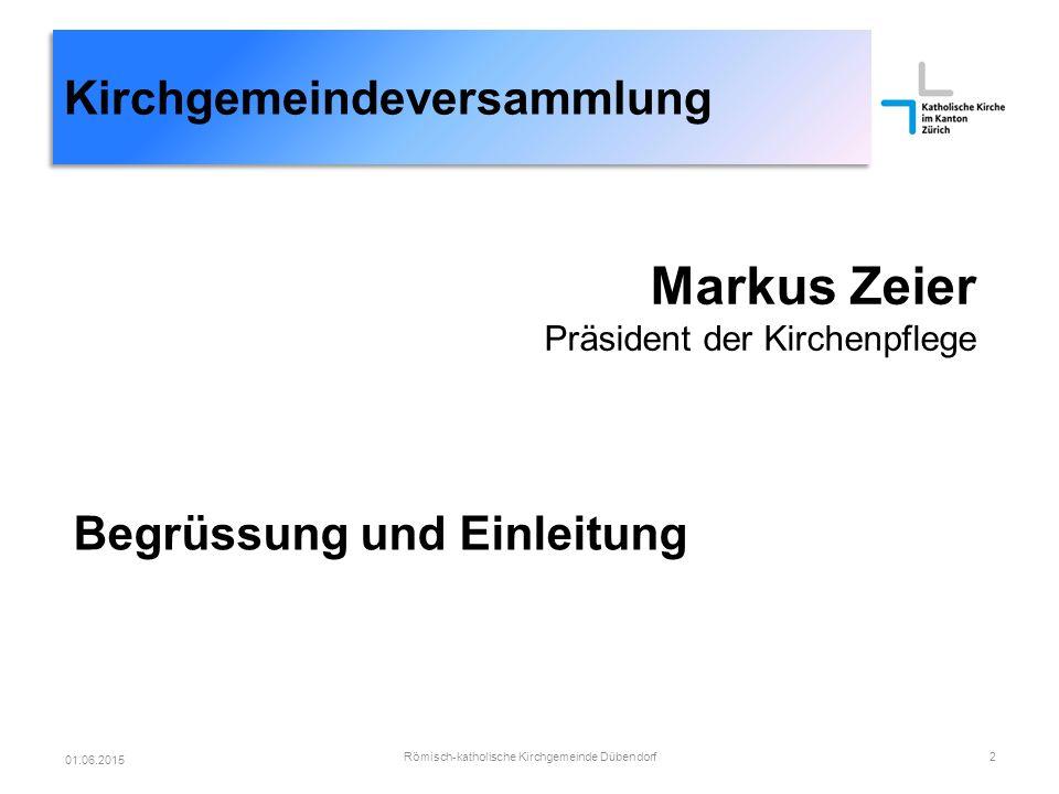 Kirchgemeindeversammlung Markus Zeier Präsident der Kirchenpflege Begrüssung und Einleitung Römisch-katholische Kirchgemeinde Dübendorf2 01.06.2015