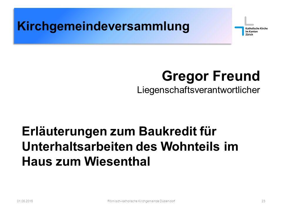 Kirchgemeindeversammlung Gregor Freund Liegenschaftsverantwortlicher Römisch-katholische Kirchgemeinde Dübendorf2301.06.2015 Erläuterungen zum Baukred